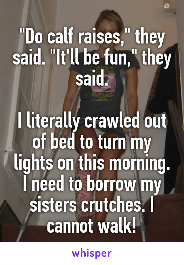 """""""Do calf raises,"""" they said. """"It'll be fun,"""" they said.  I literally crawled out of bed to turn my lights on this morning. I need to borrow my sisters crutches. I cannot walk!"""