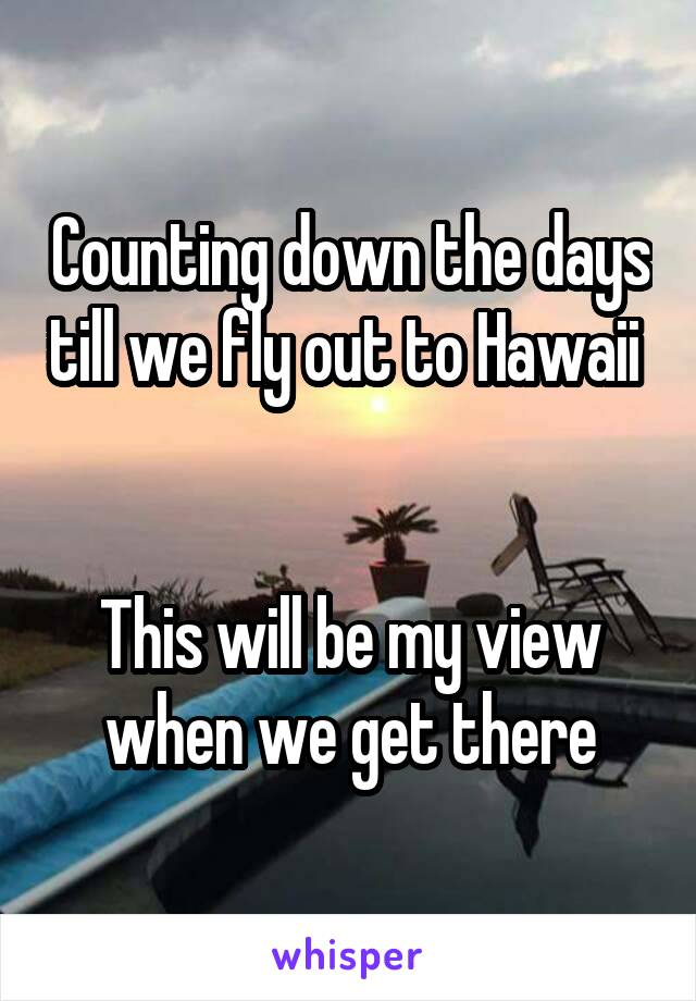 Counting down the days till we fly out to Hawaii    This will be my view when we get there