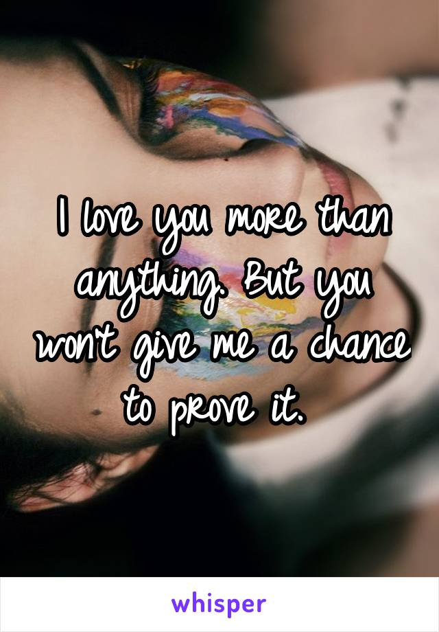 I love you more than anything. But you won't give me a chance to prove it.