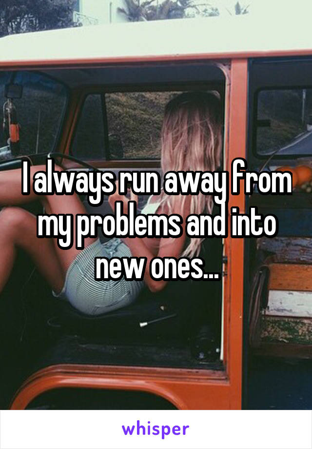 I always run away from my problems and into new ones...