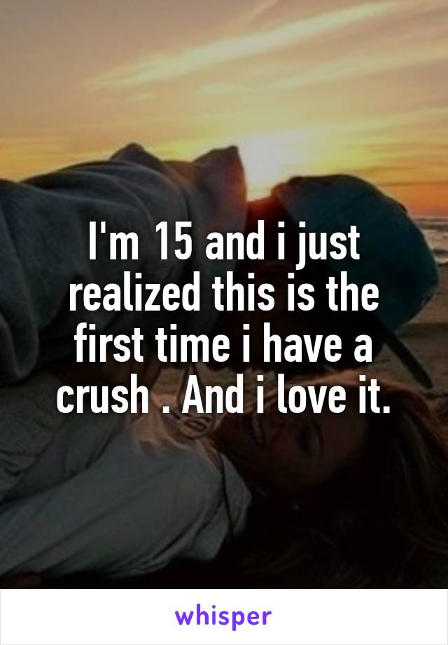 I'm 15 and i just realized this is the first time i have a crush . And i love it.