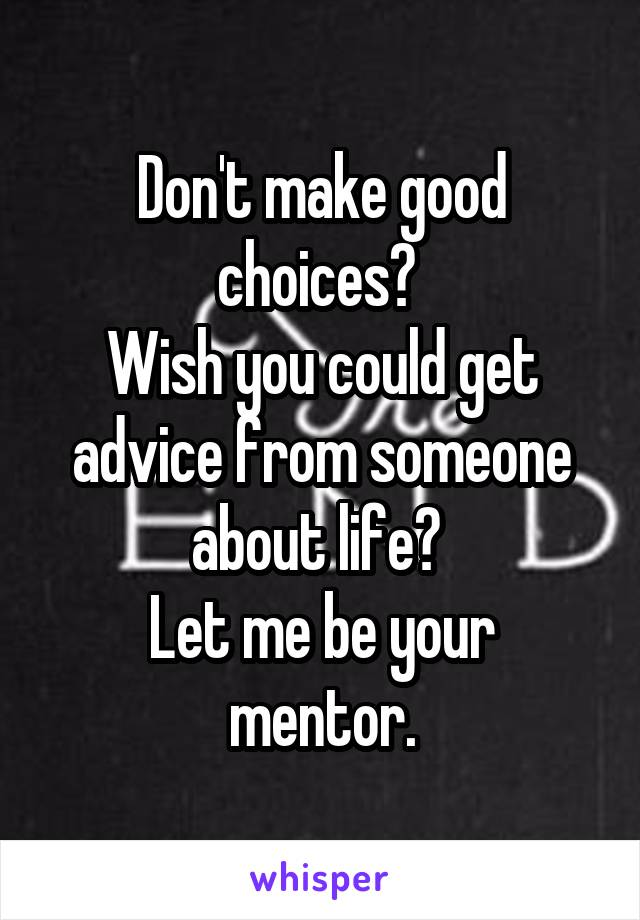 Don't make good choices?  Wish you could get advice from someone about life?  Let me be your mentor.