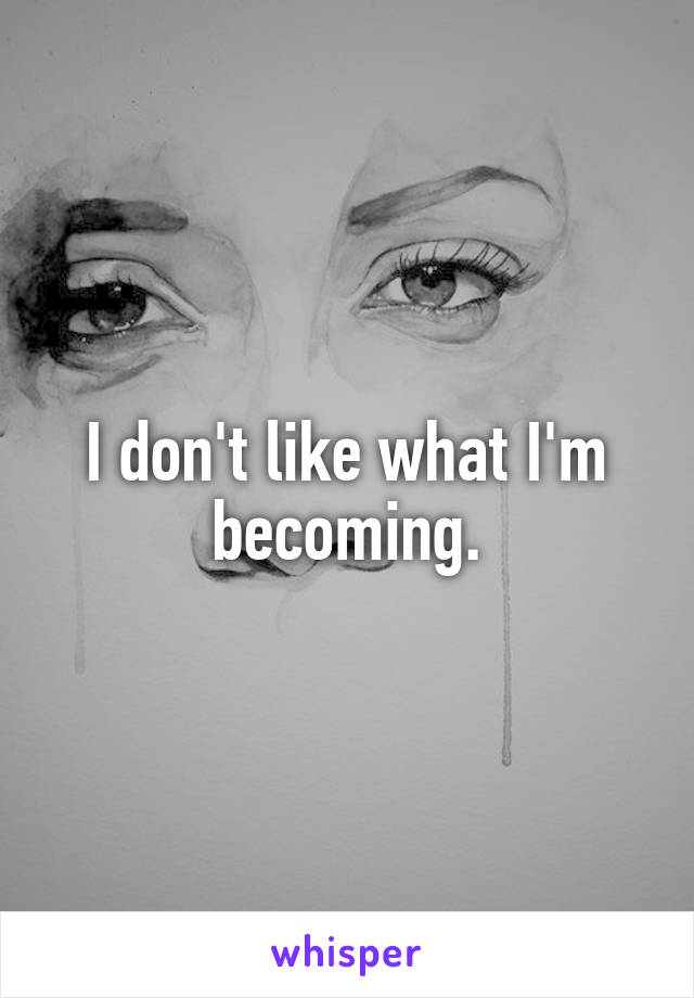 I don't like what I'm becoming.