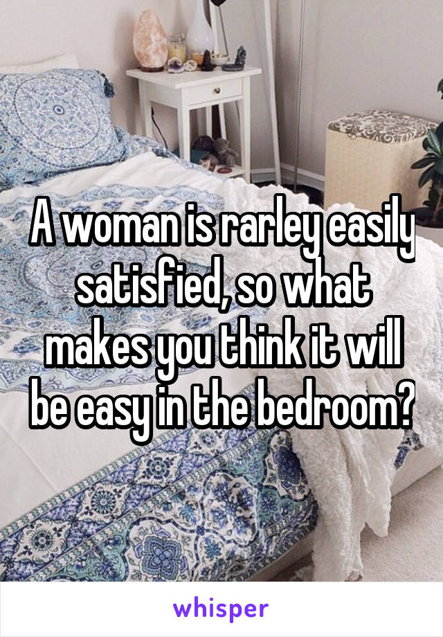 A woman is rarley easily satisfied, so what makes you think it will be easy in the bedroom?