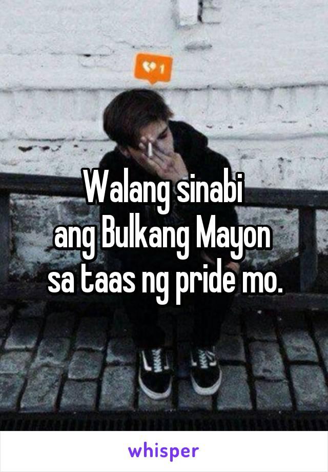 Walang sinabi  ang Bulkang Mayon  sa taas ng pride mo.