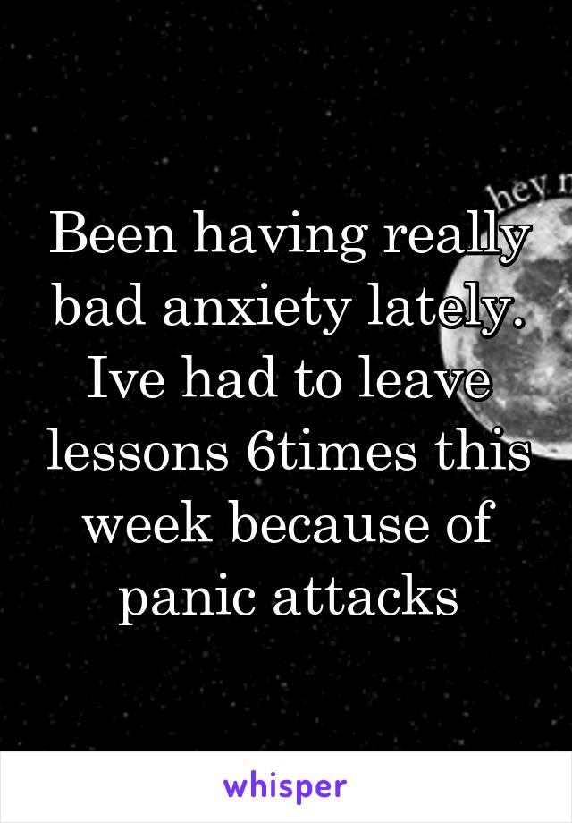 Been having really bad anxiety lately. Ive had to leave lessons 6times this week because of panic attacks