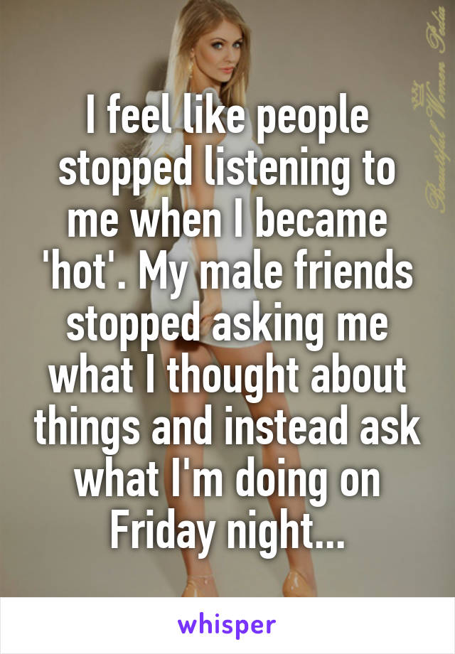 I feel like people stopped listening to me when I became 'hot'. My male friends stopped asking me what I thought about things and instead ask what I'm doing on Friday night...