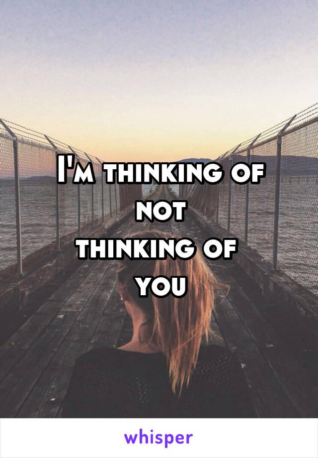 I'm thinking of not thinking of  you