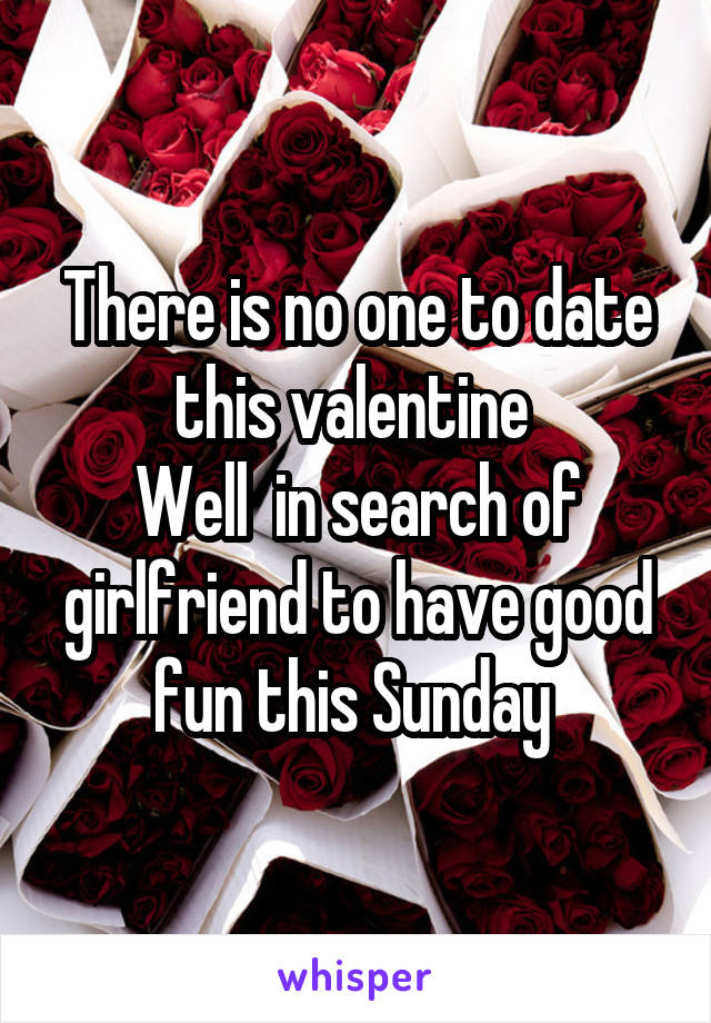 There is no one to date this valentine  Well  in search of girlfriend to have good fun this Sunday