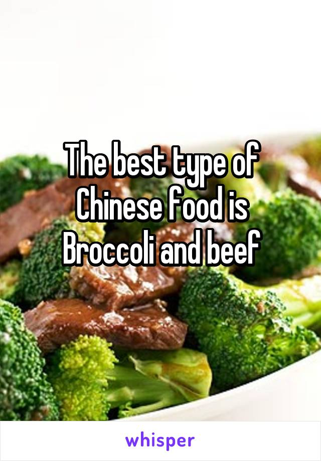 The best type of Chinese food is Broccoli and beef