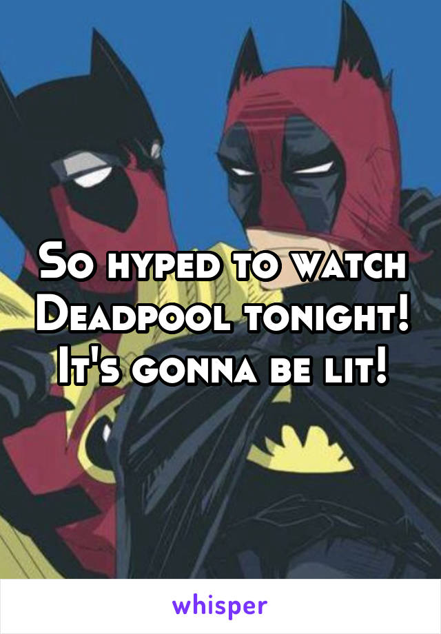 So hyped to watch Deadpool tonight! It's gonna be lit!