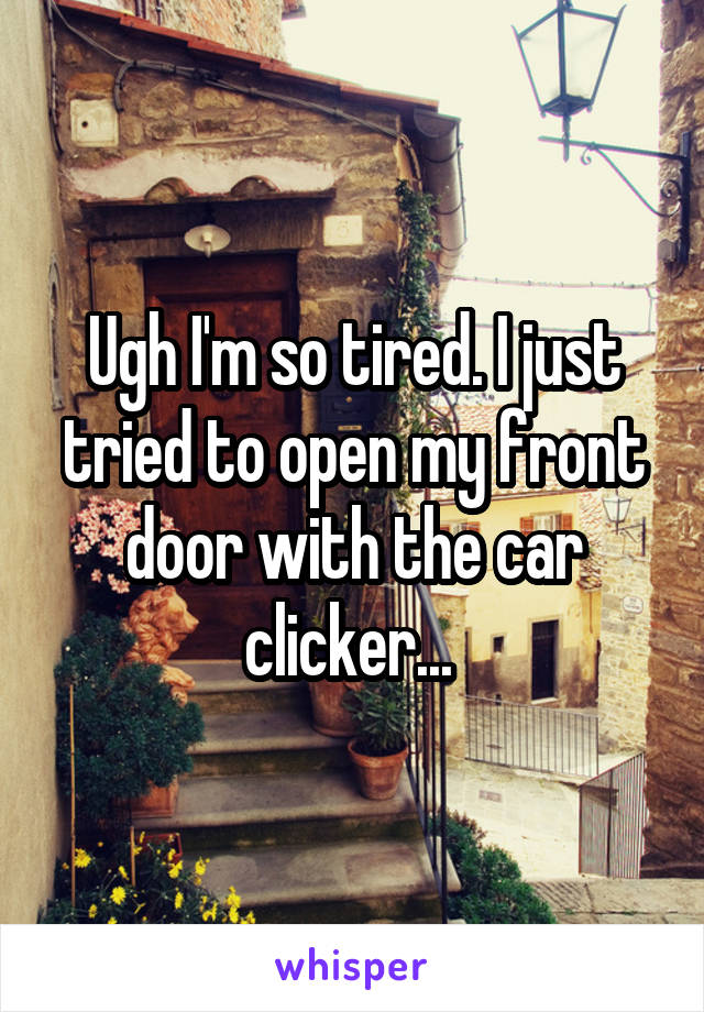 Ugh I'm so tired. I just tried to open my front door with the car clicker...