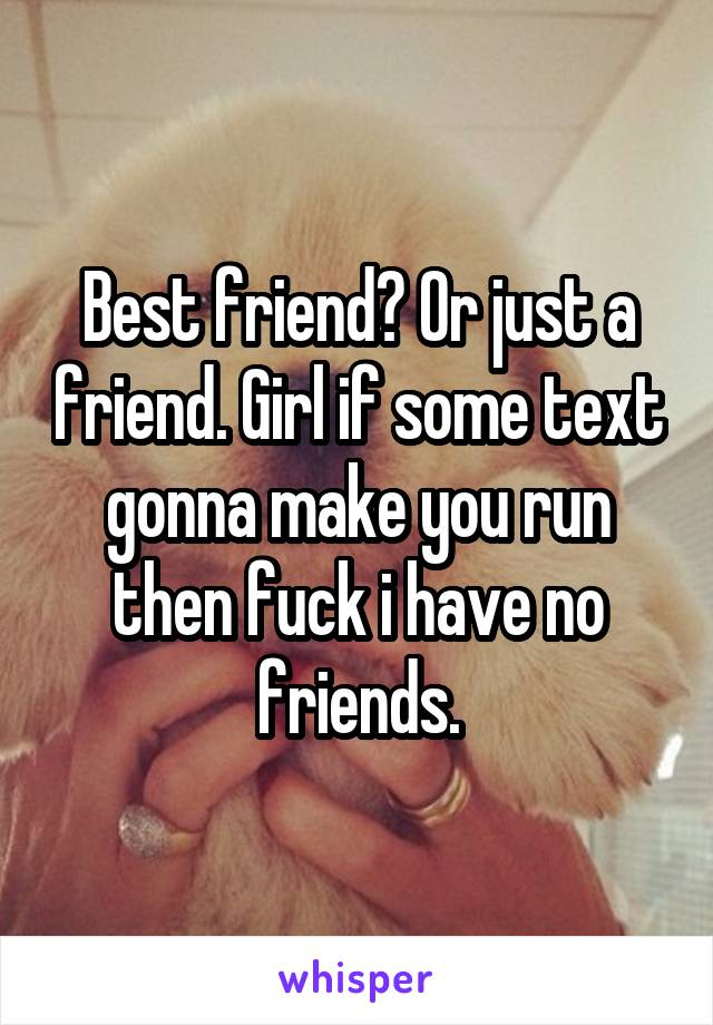 Best friend? Or just a friend. Girl if some text gonna make you run then fuck i have no friends.