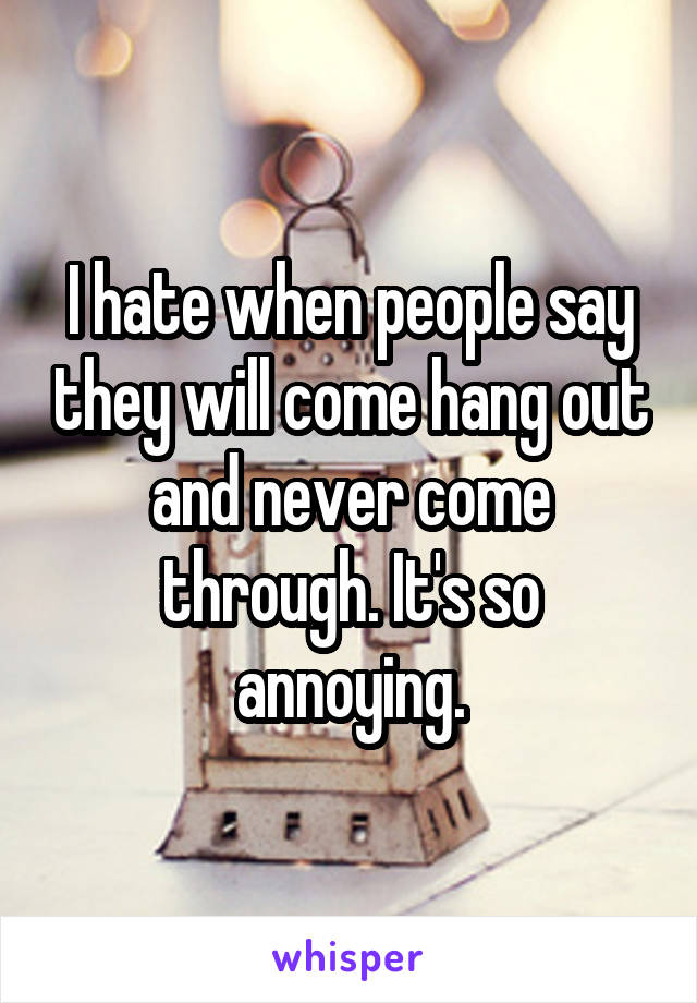 I hate when people say they will come hang out and never come through. It's so annoying.