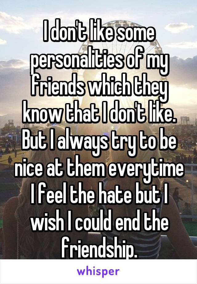 I don't like some personalities of my friends which they know that I don't like. But I always try to be nice at them everytime I feel the hate but I wish I could end the friendship.