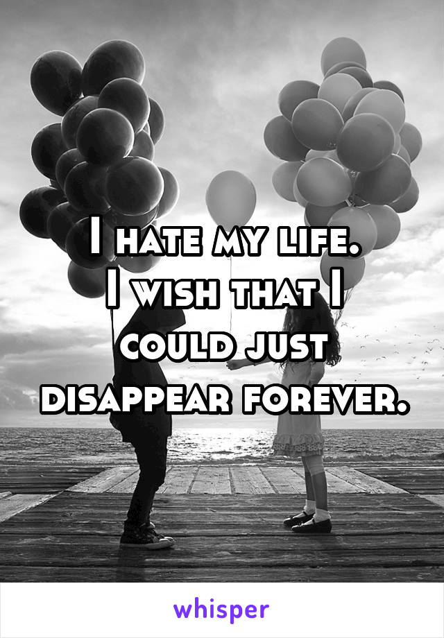I hate my life. I wish that I could just disappear forever.