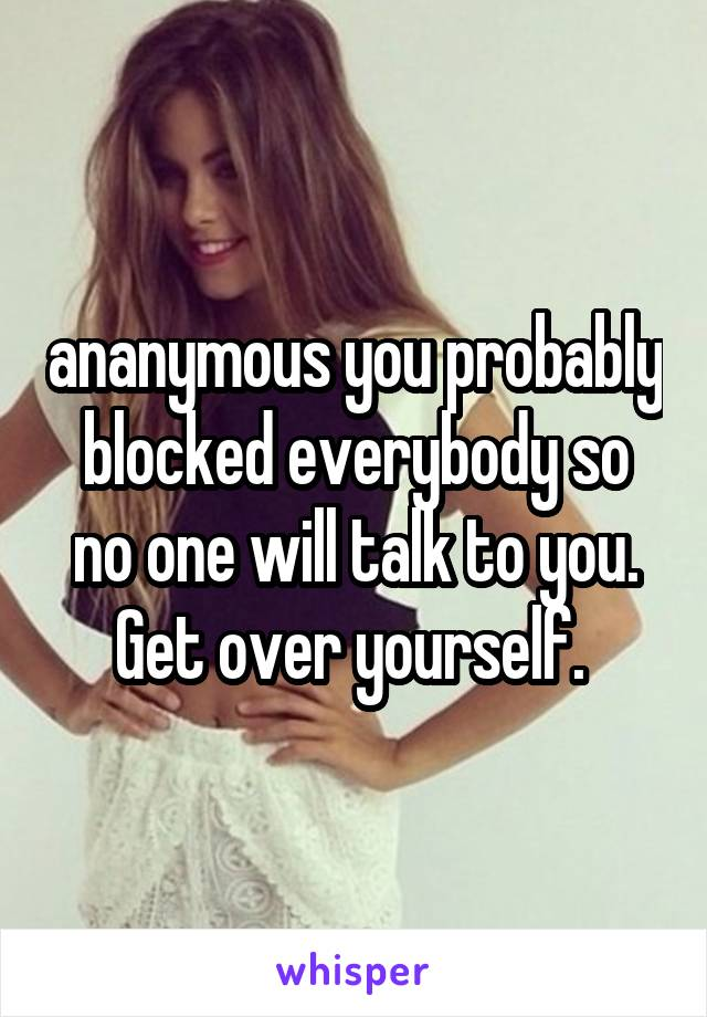 ananymous you probably blocked everybody so no one will talk to you. Get over yourself.