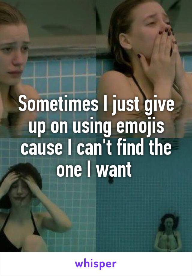 Sometimes I just give up on using emojis cause I can't find the one I want