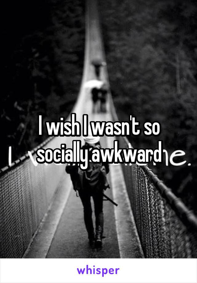 I wish I wasn't so socially awkward