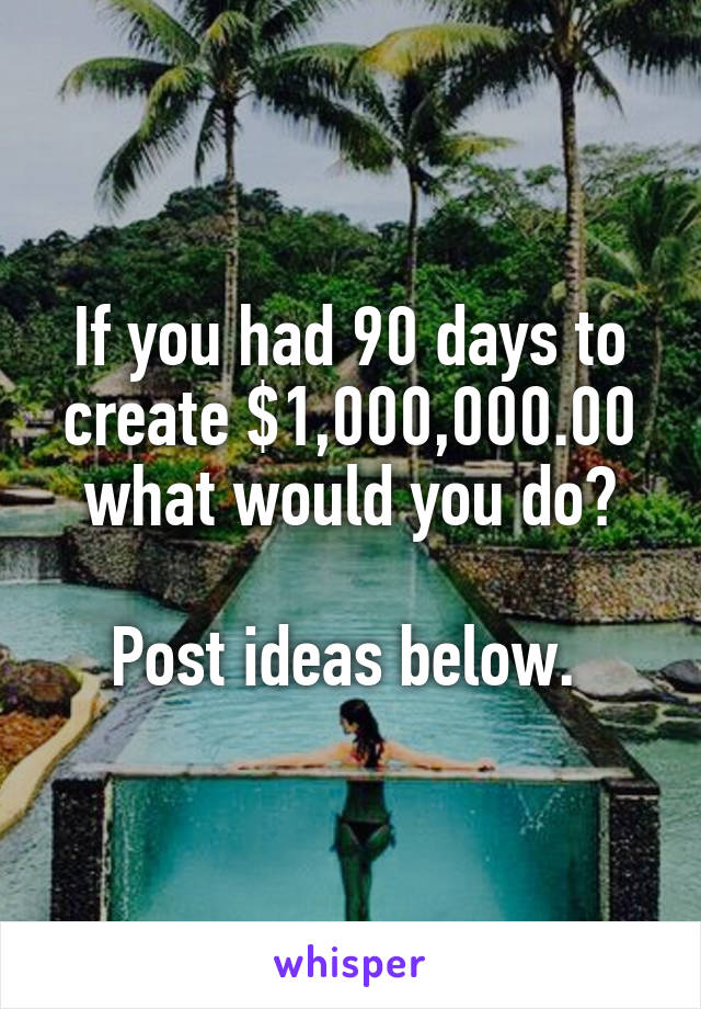 If you had 90 days to create $1,000,000.00 what would you do?  Post ideas below.