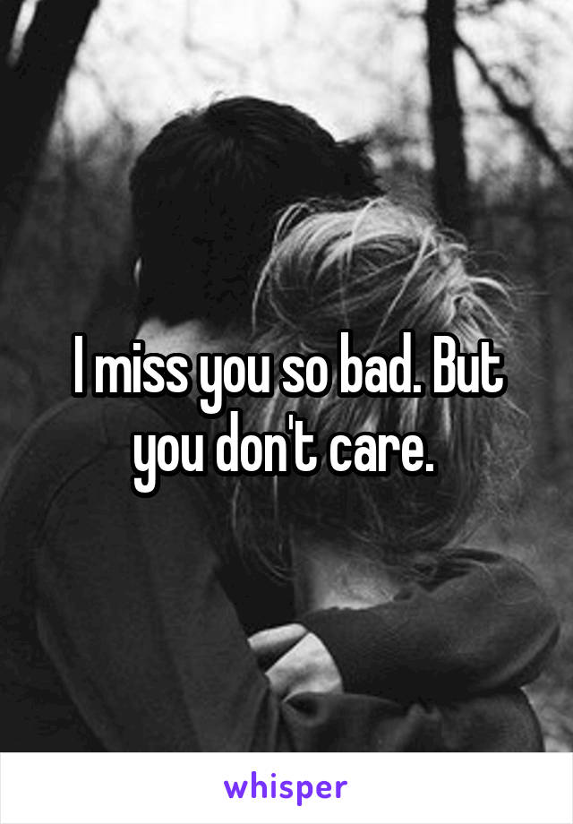 I miss you so bad. But you don't care.