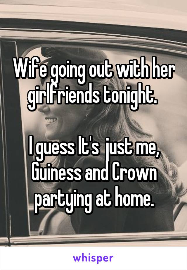 Wife going out with her girlfriends tonight.   I guess It's  just me, Guiness and Crown partying at home.