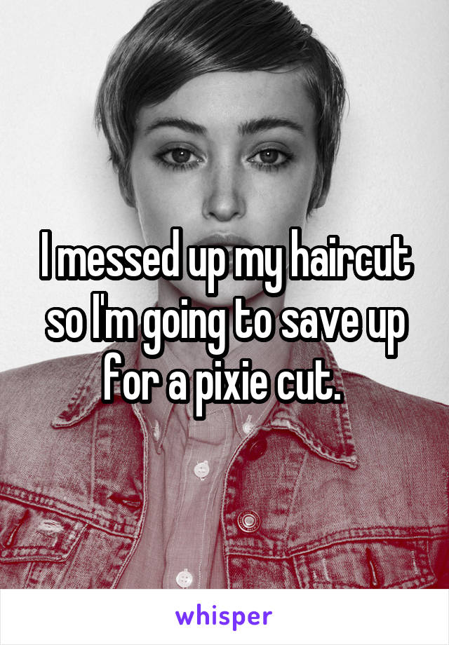 I messed up my haircut so I'm going to save up for a pixie cut.