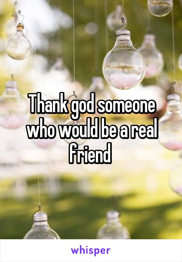Thank god someone who would be a real friend