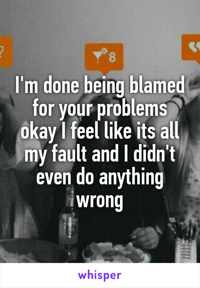 I'm done being blamed for your problems okay I feel like its all my fault and I didn't even do anything wrong
