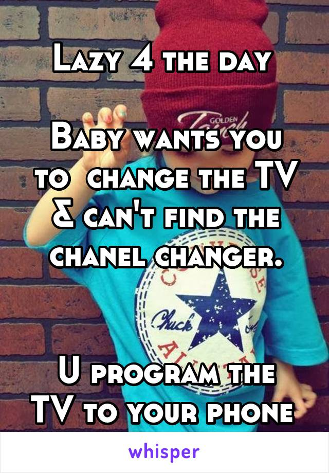 Lazy 4 the day   Baby wants you to  change the TV & can't find the chanel changer.   U program the TV to your phone