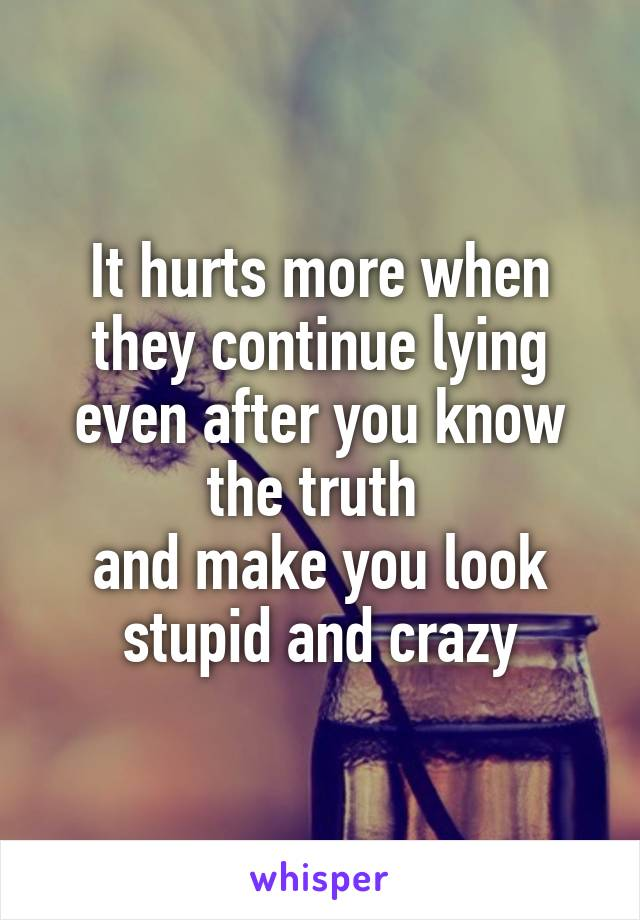 It hurts more when they continue lying even after you know the truth  and make you look stupid and crazy