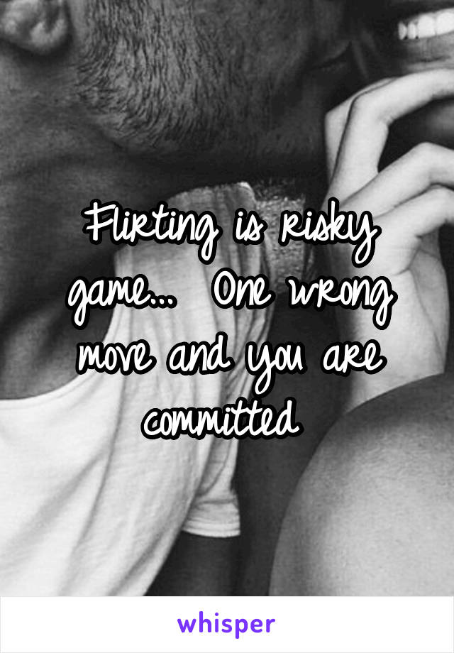 Flirting is risky game...  One wrong move and you are committed
