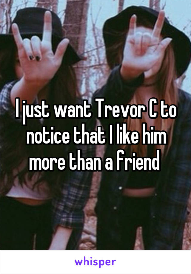 I just want Trevor C to notice that I like him more than a friend