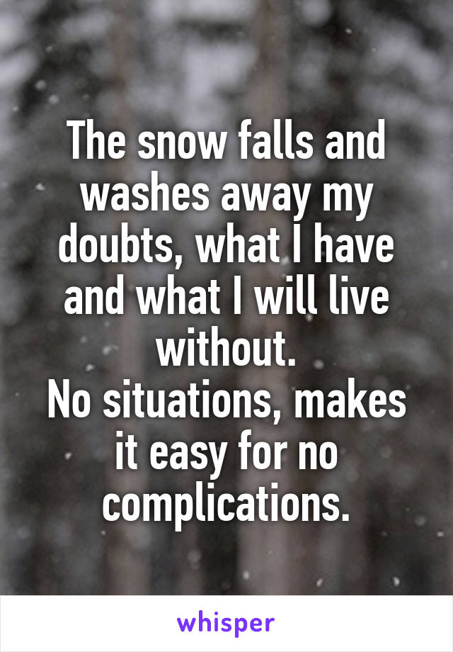 The snow falls and washes away my doubts, what I have and what I will live without. No situations, makes it easy for no complications.