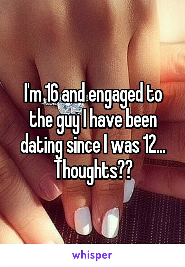 I'm 16 and engaged to the guy I have been dating since I was 12... Thoughts??