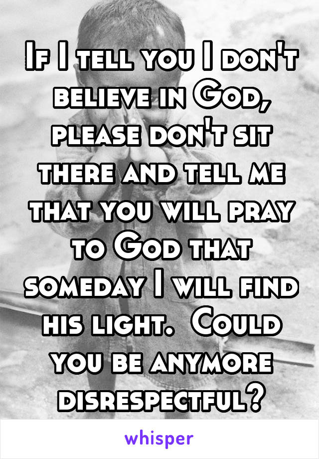 If I tell you I don't believe in God, please don't sit there and tell me that you will pray to God that someday I will find his light.  Could you be anymore disrespectful?