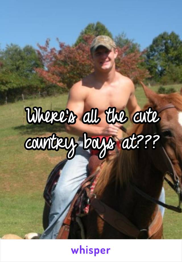 Where's all the cute country boys at???