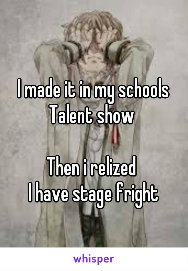 I made it in my schools Talent show   Then i relized  I have stage fright
