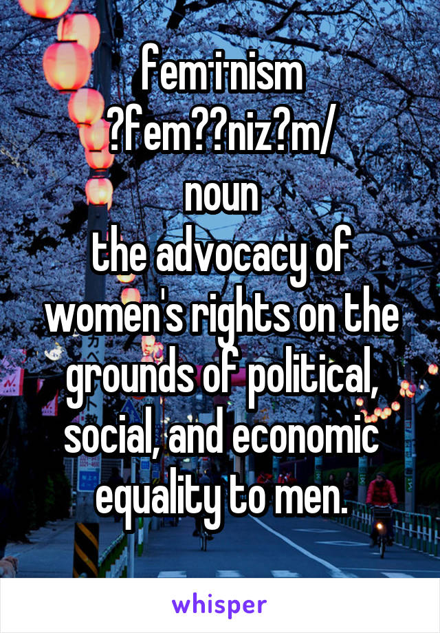 fem·i·nism ˈfeməˌnizəm/ noun the advocacy of women's rights on the grounds of political, social, and economic equality to men.