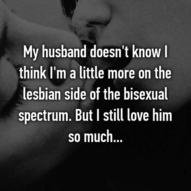 My husband doesn't know I think I'm a little more on the lesbian side of the bisexual spectrum. But I still love him so much...