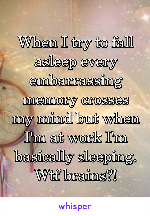 When I try to fall asleep every embarrassing memory crosses my mind but when I'm at work I'm basically sleeping. Wtf brains?!
