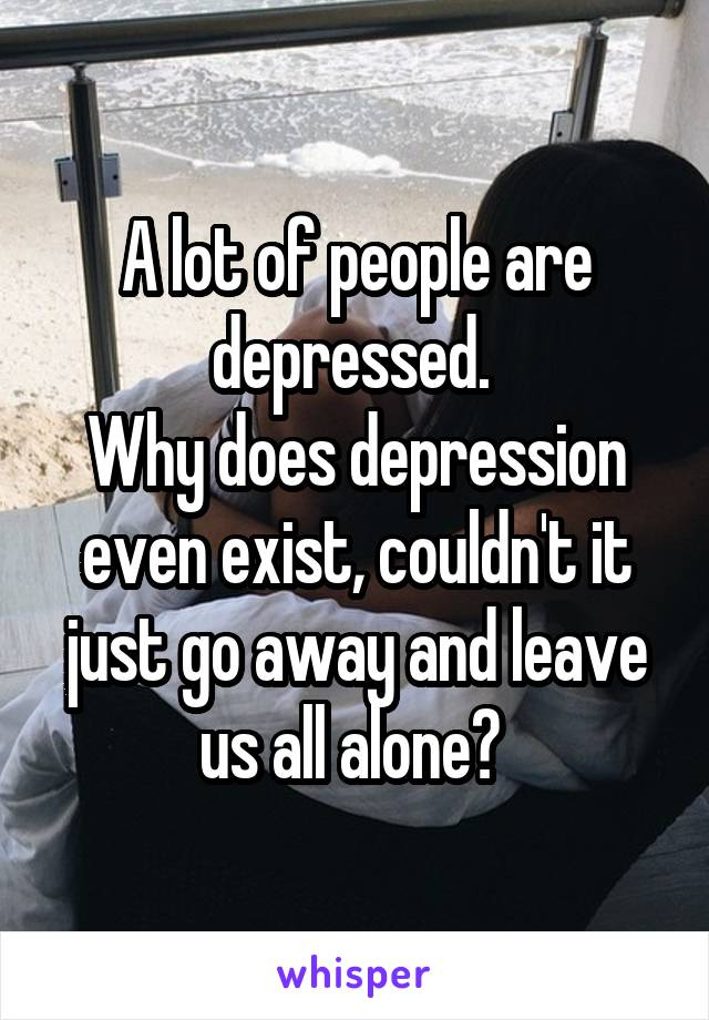 A lot of people are depressed.  Why does depression even exist, couldn't it just go away and leave us all alone?