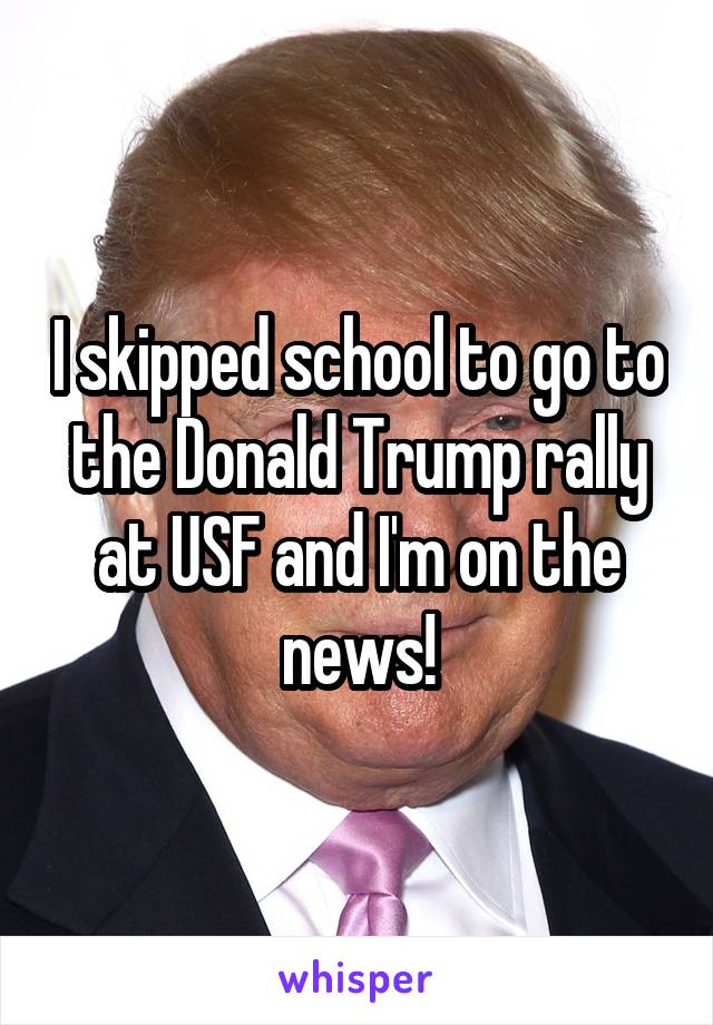 I skipped school to go to the Donald Trump rally at USF and I'm on the news!
