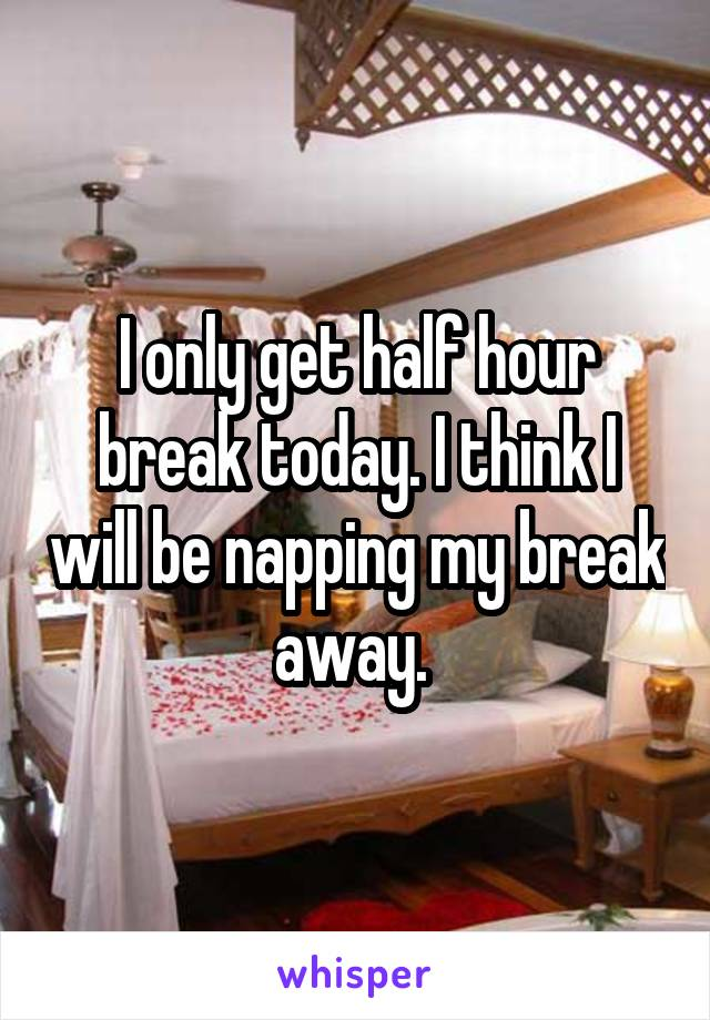 I only get half hour break today. I think I will be napping my break away.