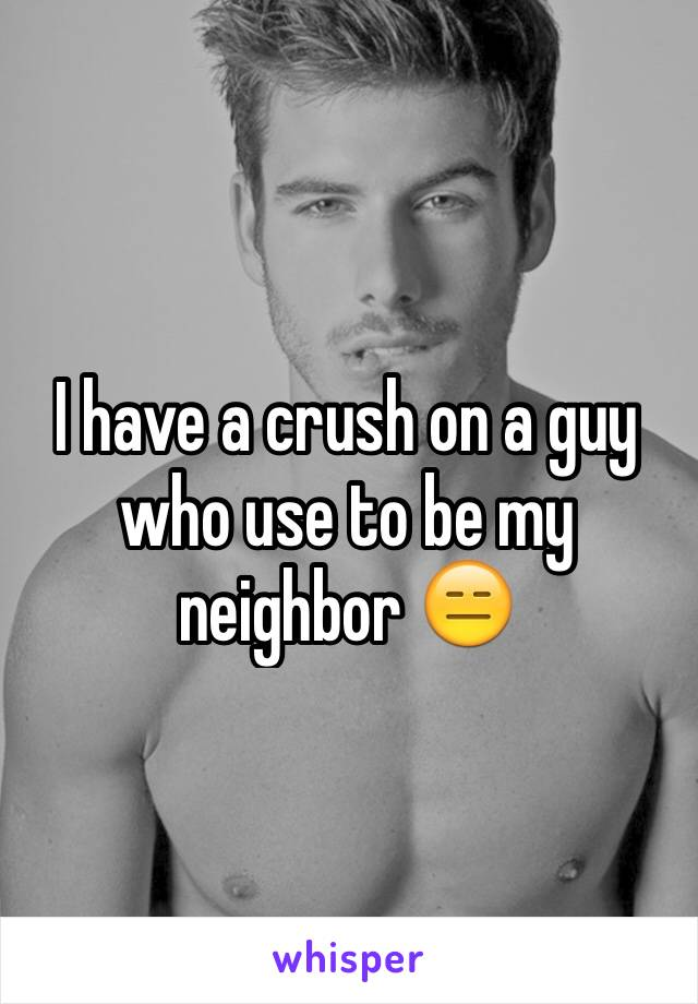 I have a crush on a guy who use to be my neighbor 😑