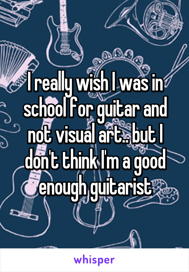 I really wish I was in school for guitar and not visual art.. but I don't think I'm a good enough guitarist