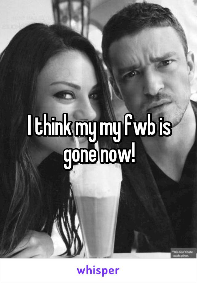 I think my my fwb is gone now!