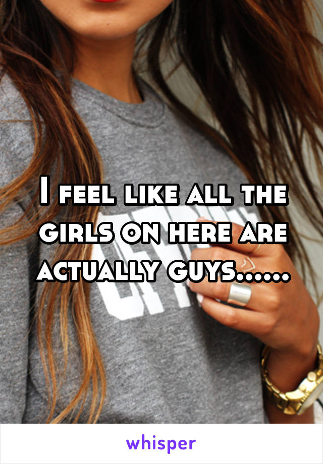 I feel like all the girls on here are actually guys......