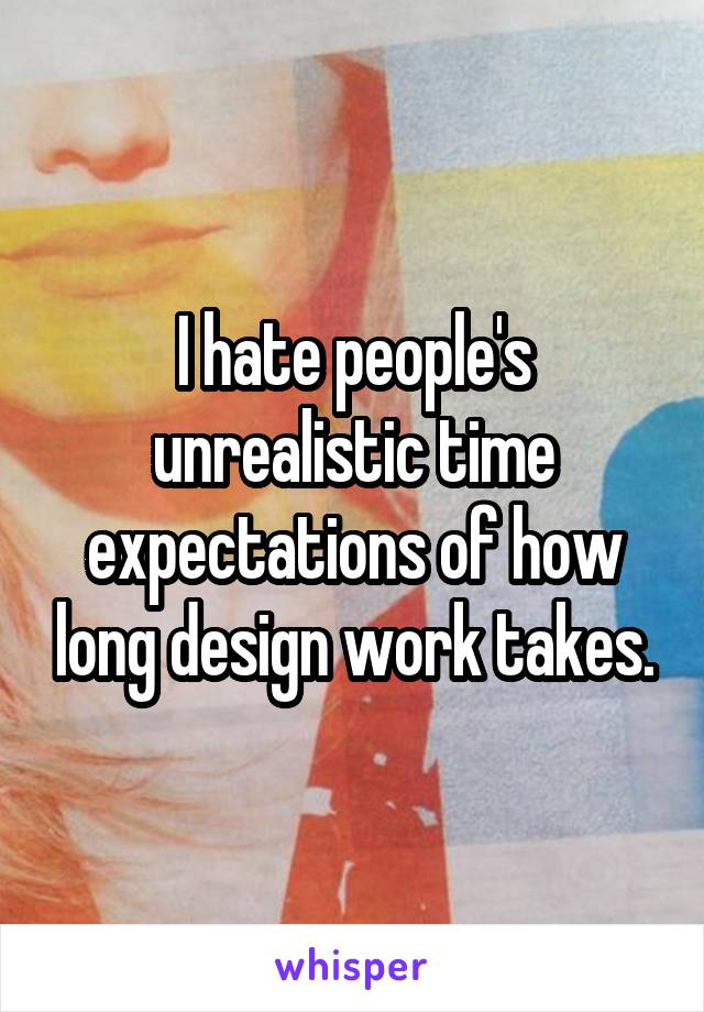 I hate people's unrealistic time expectations of how long design work takes.