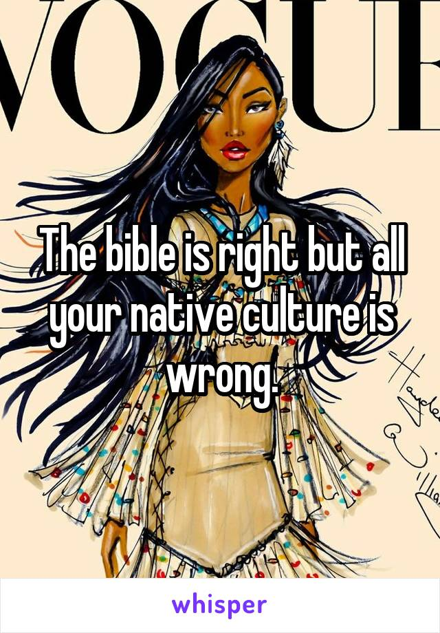 The bible is right but all your native culture is wrong.